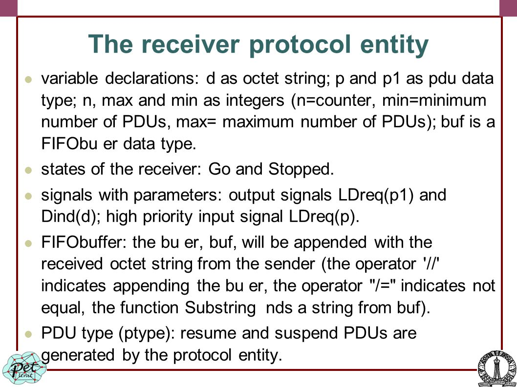 The receiver protocol entity variable declarations: d as octet string; p and p1 as pdu data type; n, max and min as integers (n=counter, min=minimum number of PDUs, max= maximum number of PDUs); buf is a FIFObu er data type.
