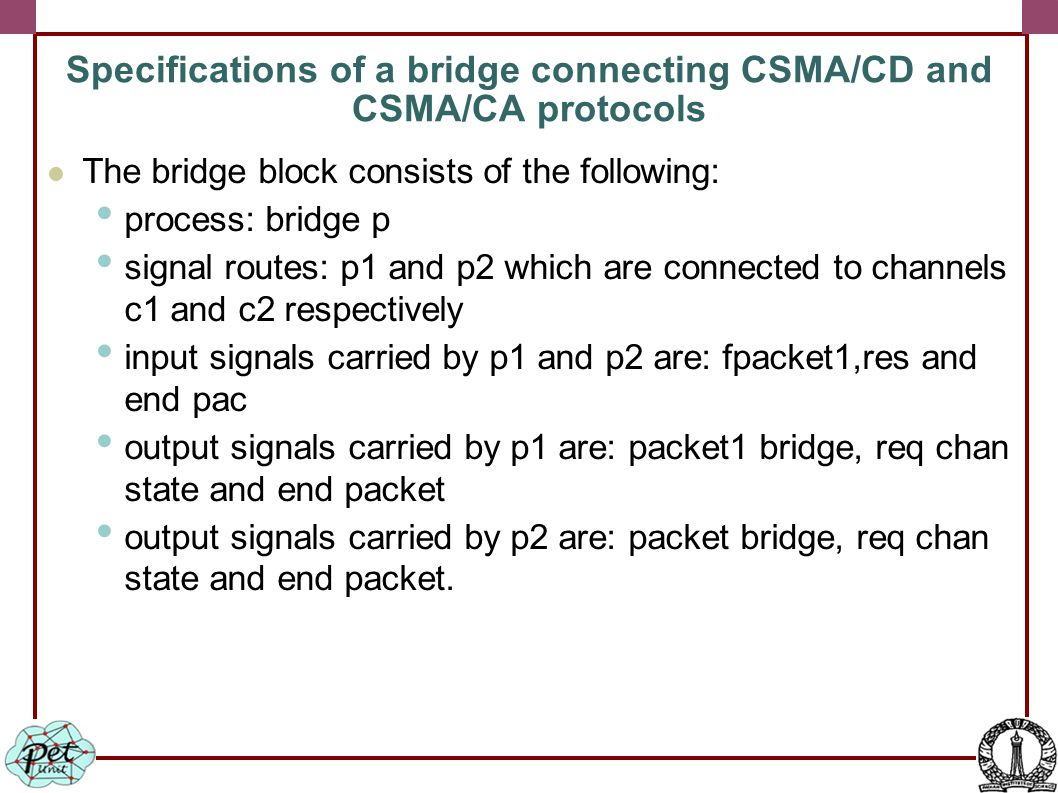 The bridge block consists of the following: process: bridge p signal routes: p1 and p2 which are connected to channels c1 and c2 respectively input signals carried by p1 and p2 are: fpacket1,res and end pac output signals carried by p1 are: packet1 bridge, req chan state and end packet output signals carried by p2 are: packet bridge, req chan state and end packet.