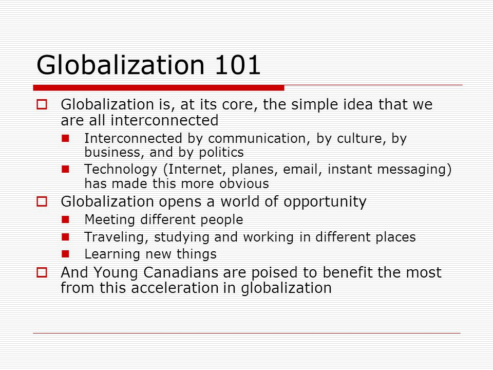 Globalization 101  Globalization is, at its core, the simple idea that we are all interconnected Interconnected by communication, by culture, by business, and by politics Technology (Internet, planes, email, instant messaging) has made this more obvious  Globalization opens a world of opportunity Meeting different people Traveling, studying and working in different places Learning new things  And Young Canadians are poised to benefit the most from this acceleration in globalization