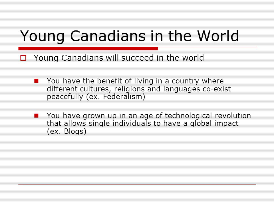 Young Canadians in the World  Young Canadians will succeed in the world You have the benefit of living in a country where different cultures, religions and languages co-exist peacefully (ex.