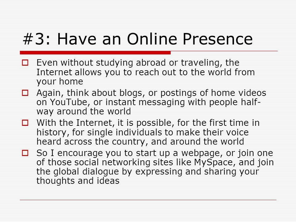 #3: Have an Online Presence  Even without studying abroad or traveling, the Internet allows you to reach out to the world from your home  Again, think about blogs, or postings of home videos on YouTube, or instant messaging with people half- way around the world  With the Internet, it is possible, for the first time in history, for single individuals to make their voice heard across the country, and around the world  So I encourage you to start up a webpage, or join one of those social networking sites like MySpace, and join the global dialogue by expressing and sharing your thoughts and ideas
