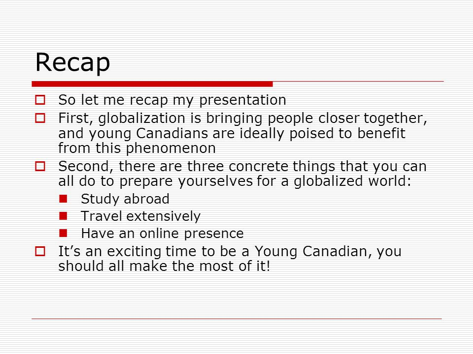 Recap  So let me recap my presentation  First, globalization is bringing people closer together, and young Canadians are ideally poised to benefit from this phenomenon  Second, there are three concrete things that you can all do to prepare yourselves for a globalized world: Study abroad Travel extensively Have an online presence  It's an exciting time to be a Young Canadian, you should all make the most of it!