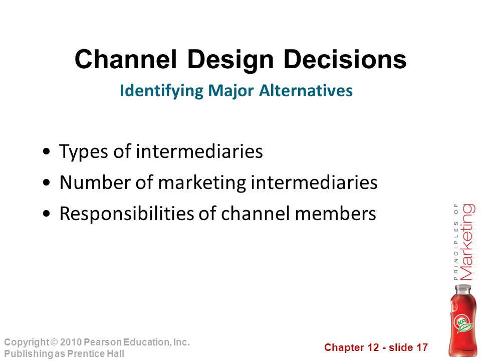 Chapter 12 - slide 17 Copyright © 2010 Pearson Education, Inc. Publishing as Prentice Hall Channel Design Decisions Types of intermediaries Number of