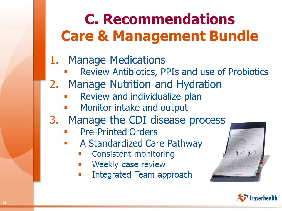 25 1.Manage Medications  Review Antibiotics, PPIs and use of Probiotics 2.Manage Nutrition and Hydration  Review and individualize plan  Monitor intake and output 3.Manage the CDI disease process  Pre-Printed Orders  A Standardized Care Pathway  Consistent monitoring  Weekly case review  Integrated Team approach C.