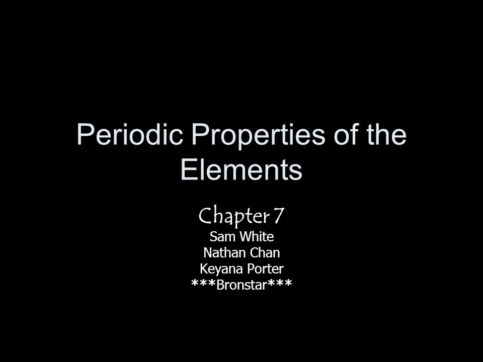 Periodic Properties of the Elements Chapter 7 Sam White Nathan Chan Keyana Porter ***Bronstar***