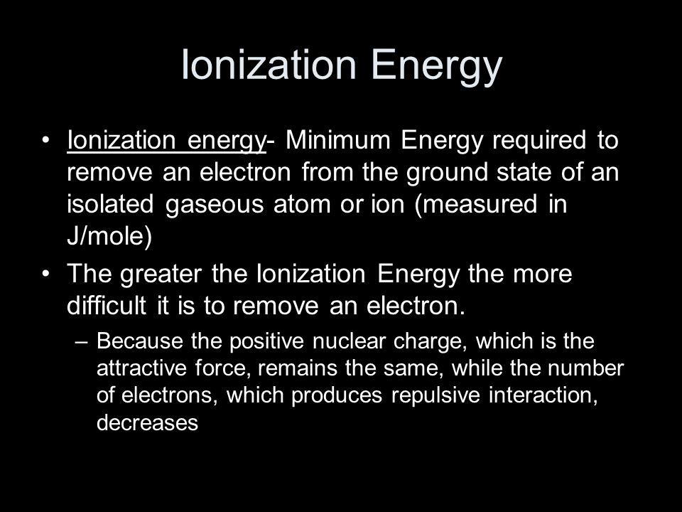 Ionization Energy Ionization energy- Minimum Energy required to remove an electron from the ground state of an isolated gaseous atom or ion (measured in J/mole) The greater the Ionization Energy the more difficult it is to remove an electron.