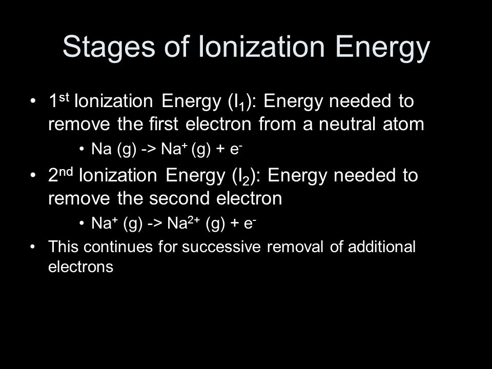 Stages of Ionization Energy 1 st Ionization Energy (I 1 ): Energy needed to remove the first electron from a neutral atom Na (g) -> Na + (g) + e - 2 nd Ionization Energy (I 2 ): Energy needed to remove the second electron Na + (g) -> Na 2+ (g) + e - This continues for successive removal of additional electrons