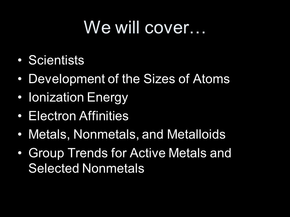 We will cover… Scientists Development of the Sizes of Atoms Ionization Energy Electron Affinities Metals, Nonmetals, and Metalloids Group Trends for Active Metals and Selected Nonmetals