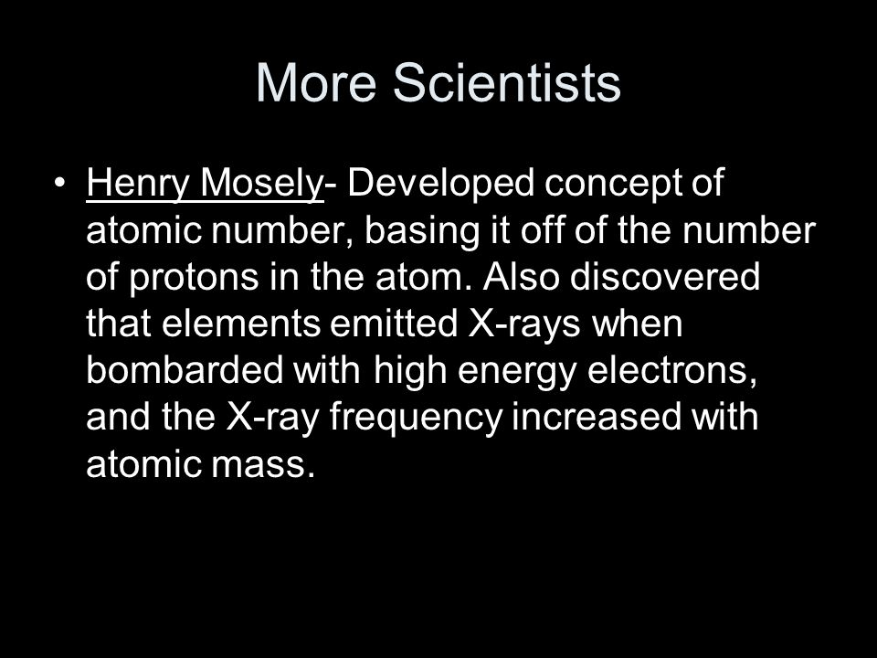 More Scientists Henry Mosely- Developed concept of atomic number, basing it off of the number of protons in the atom.