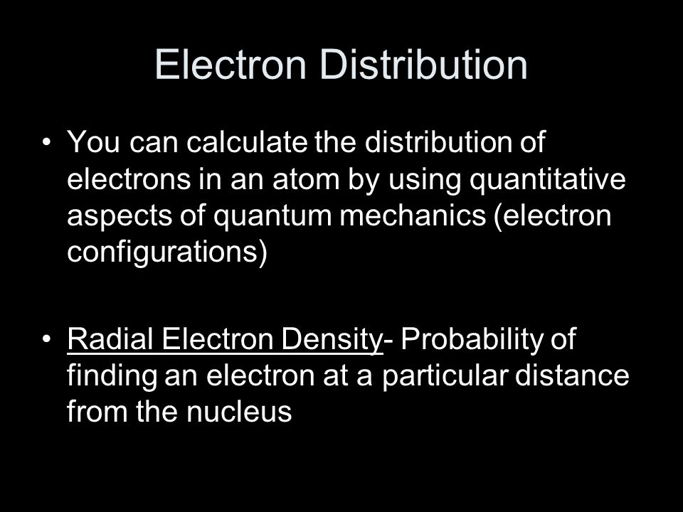 Electron Distribution You can calculate the distribution of electrons in an atom by using quantitative aspects of quantum mechanics (electron configurations) Radial Electron Density- Probability of finding an electron at a particular distance from the nucleus