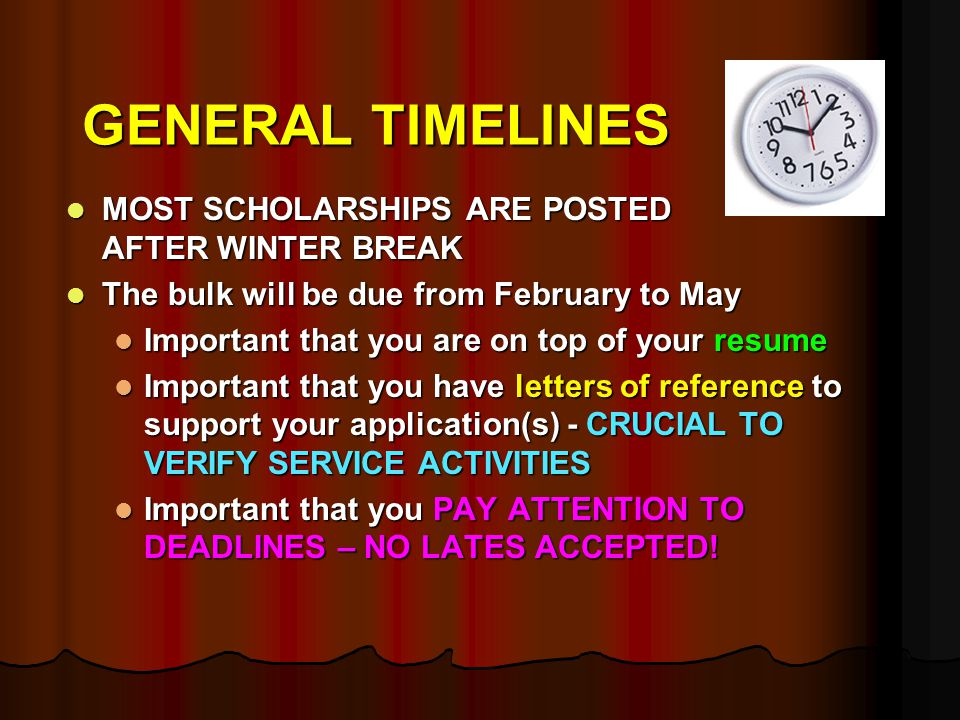 GENERAL TIMELINES MOST SCHOLARSHIPS ARE POSTED AFTER WINTER BREAK MOST SCHOLARSHIPS ARE POSTED AFTER WINTER BREAK The bulk will be due from February to May The bulk will be due from February to May Important that you are on top of your resume Important that you are on top of your resume Important that you have letters of reference to support your application(s) - CRUCIAL TO VERIFY SERVICE ACTIVITIES Important that you have letters of reference to support your application(s) - CRUCIAL TO VERIFY SERVICE ACTIVITIES Important that you PAY ATTENTION TO DEADLINES – NO LATES ACCEPTED.