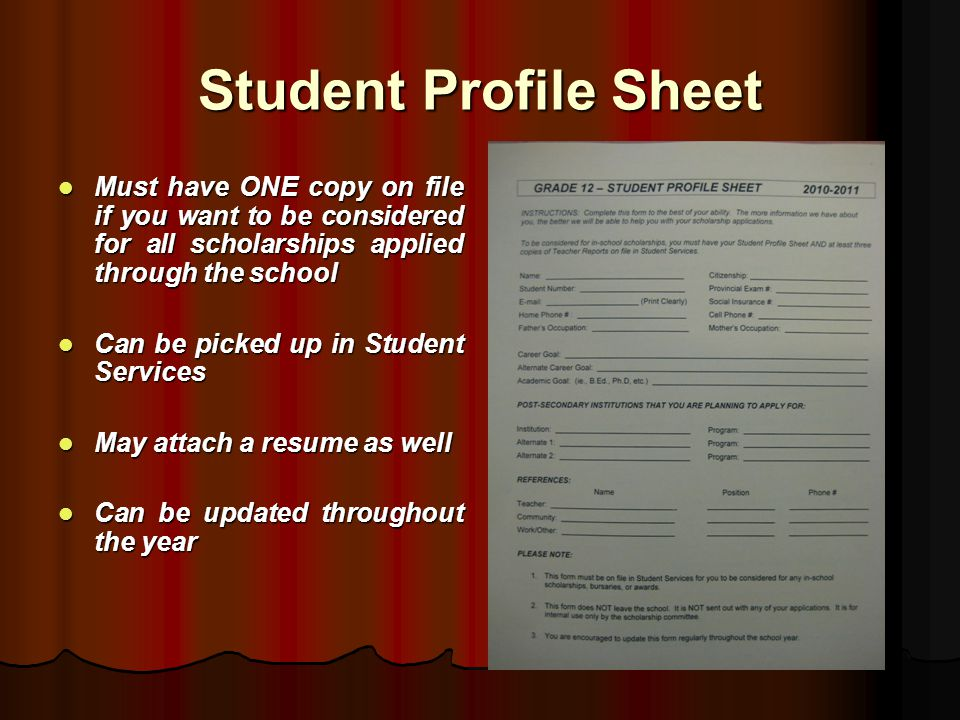 Student Profile Sheet Must have ONE copy on file if you want to be considered for all scholarships applied through the school Must have ONE copy on file if you want to be considered for all scholarships applied through the school Can be picked up in Student Services Can be picked up in Student Services May attach a resume as well May attach a resume as well Can be updated throughout the year Can be updated throughout the year