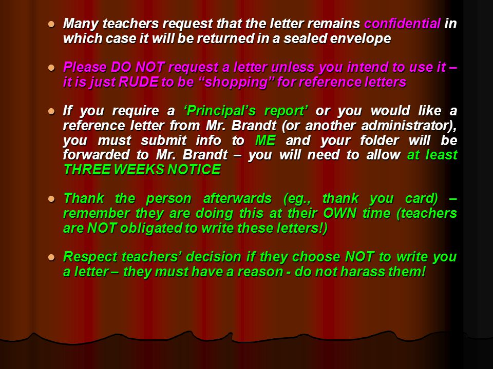 Many teachers request that the letter remains confidential in which case it will be returned in a sealed envelope Many teachers request that the letter remains confidential in which case it will be returned in a sealed envelope Please DO NOT request a letter unless you intend to use it – it is just RUDE to be shopping for reference letters Please DO NOT request a letter unless you intend to use it – it is just RUDE to be shopping for reference letters If you require a 'Principal's report' or you would like a reference letter from Mr.