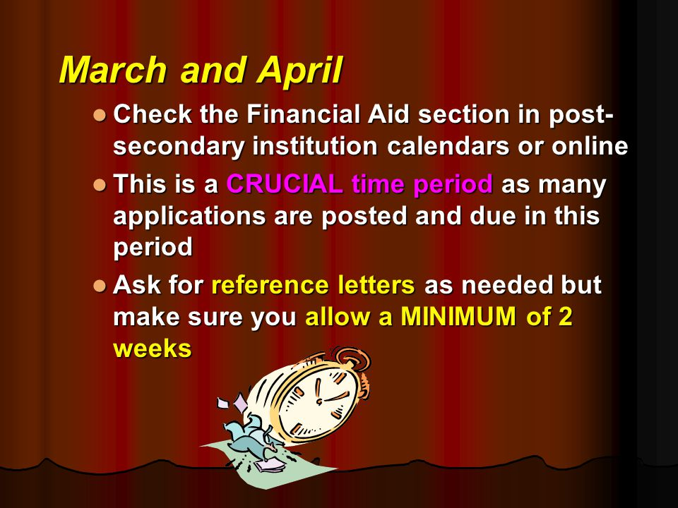 March and April Check the Financial Aid section in post- secondary institution calendars or online Check the Financial Aid section in post- secondary institution calendars or online This is a CRUCIAL time period as many applications are posted and due in this period This is a CRUCIAL time period as many applications are posted and due in this period Ask for reference letters as needed but make sure you allow a MINIMUM of 2 weeks Ask for reference letters as needed but make sure you allow a MINIMUM of 2 weeks