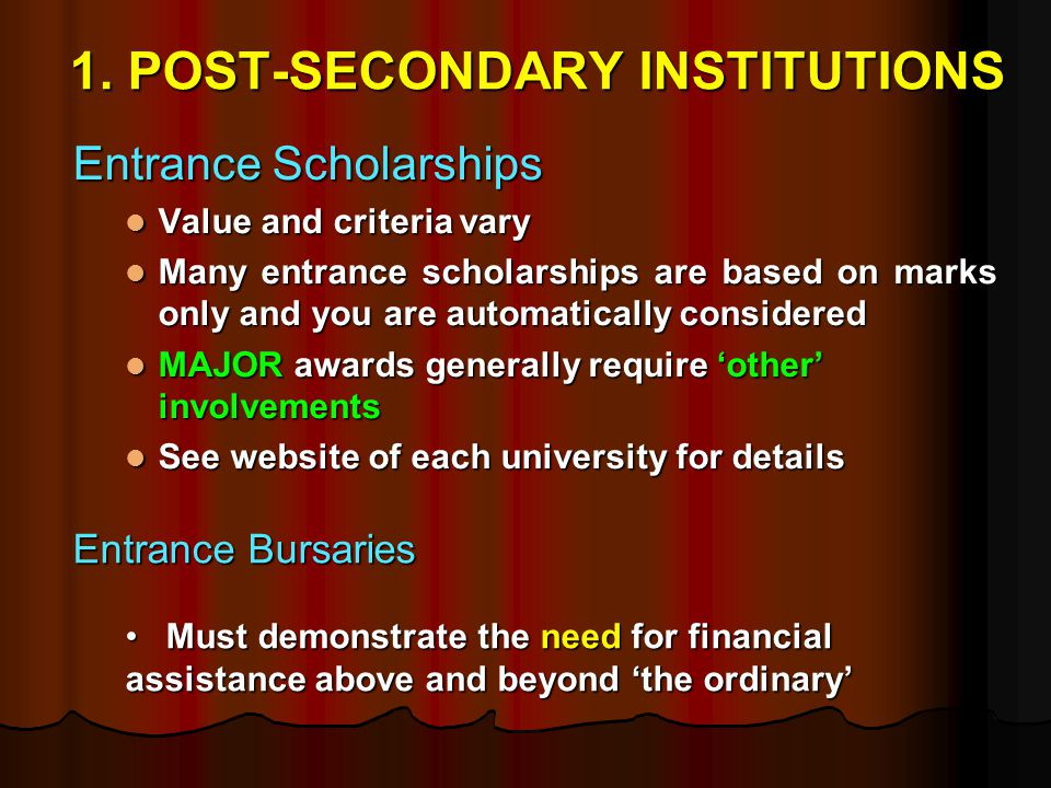 1. POST-SECONDARY INSTITUTIONS Entrance Scholarships Value and criteria vary Value and criteria vary Many entrance scholarships are based on marks onl