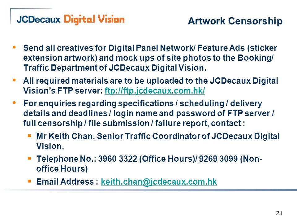 21 Artwork Censorship Send all creatives for Digital Panel Network/ Feature Ads (sticker extension artwork) and mock ups of site photos to the Booking/ Traffic Department of JCDecaux Digital Vision.
