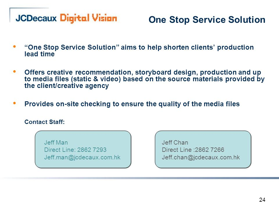 24 One Stop Service Solution One Stop Service Solution aims to help shorten clients' production lead time Offers creative recommendation, storyboard design, production and up to media files (static & video) based on the source materials provided by the client/creative agency Provides on-site checking to ensure the quality of the media files  Contact Staff: Jeff Chan Direct Line :2862 7266 Jeff.chan@jcdecaux.com.hk Jeff Man Direct Line: 2862 7293 Jeff.man@jcdecaux.com.hk