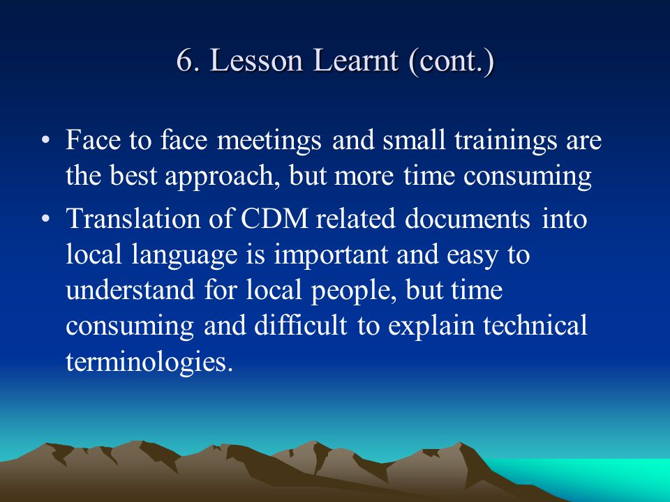 6. Lesson Learnt (cont.) Face to face meetings and small trainings are the best approach, but more time consuming Translation of CDM related documents