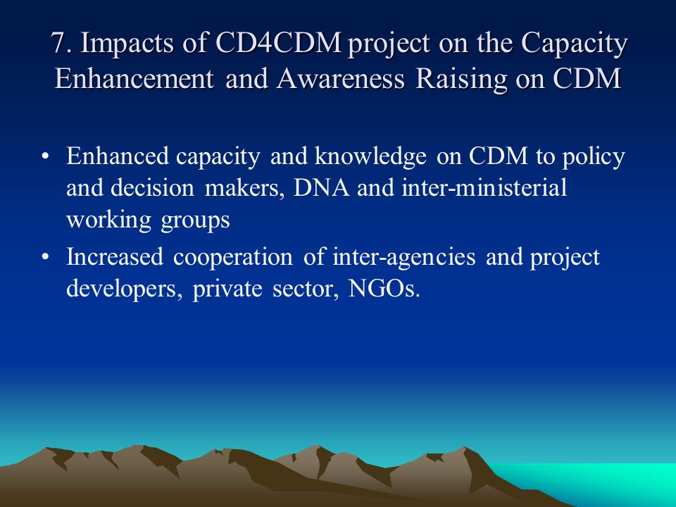 7. Impacts of CD4CDM project on the Capacity Enhancement and Awareness Raising on CDM Enhanced capacity and knowledge on CDM to policy and decision ma