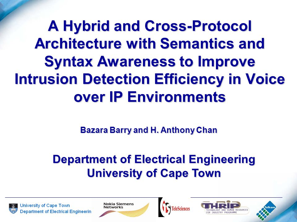 A Hybrid and Cross-Protocol Architecture with Semantics and Syntax Awareness to Improve Intrusion Detection Efficiency in Voice over IP Environments Department of Electrical Engineering University of Cape Town Bazara Barry and H.