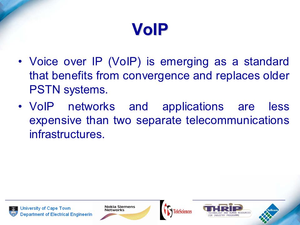 VoIP Voice over IP (VoIP) is emerging as a standard that benefits from convergence and replaces older PSTN systems.