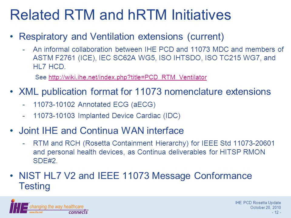 IHE PCD Rosetta Update October 20, 2010 - 12 - Related RTM and hRTM Initiatives Respiratory and Ventilation extensions (current) -An informal collaboration between IHE PCD and 11073 MDC and members of ASTM F2761 (ICE), IEC SC62A WG5, ISO IHTSDO, ISO TC215 WG7, and HL7 HCD.
