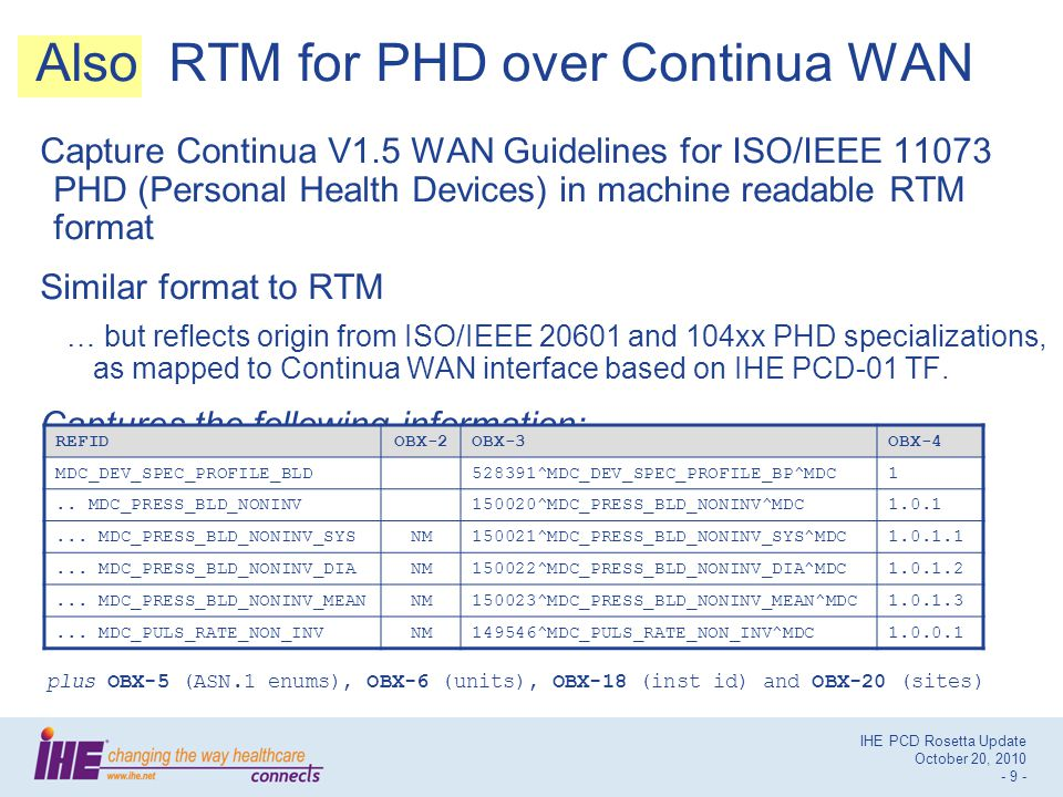 IHE PCD Rosetta Update October 20, 2010 - 9 - Also RTM for PHD over Continua WAN Capture Continua V1.5 WAN Guidelines for ISO/IEEE 11073 PHD (Personal Health Devices) in machine readable RTM format Similar format to RTM … but reflects origin from ISO/IEEE 20601 and 104xx PHD specializations, as mapped to Continua WAN interface based on IHE PCD-01 TF.