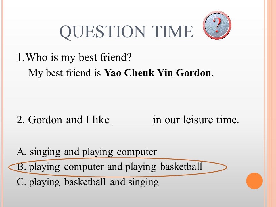QUESTION TIME 1.Who is my best friend? My best friend is Yao Cheuk Yin Gordon. 2. Gordon and I like in our leisure time. A. singing and playing comput