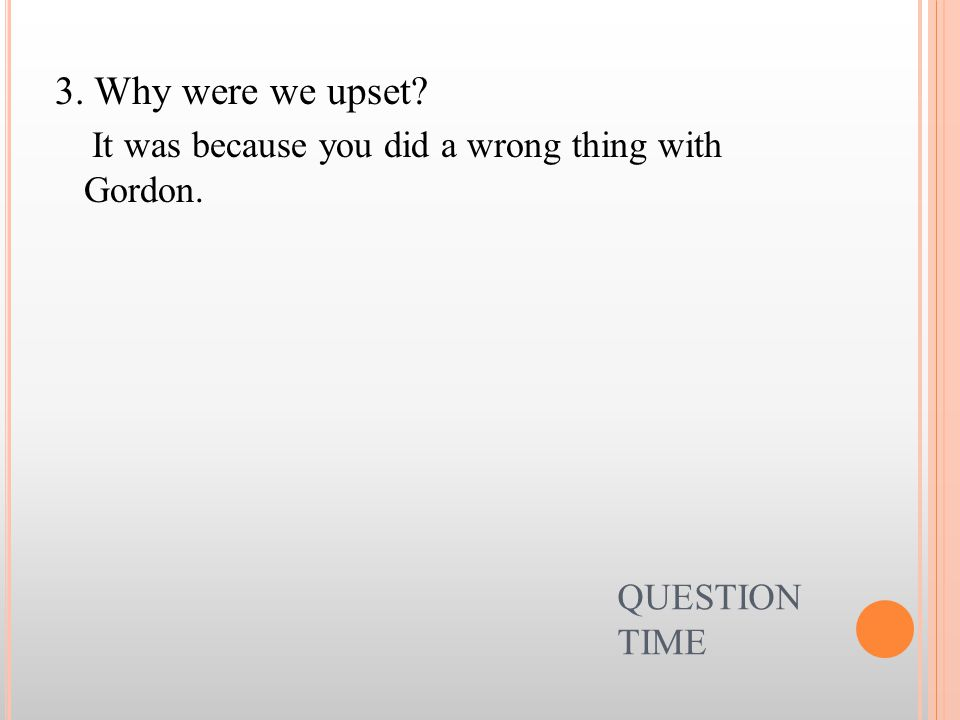 QUESTION TIME 3. Why were we upset? It was because you did a wrong thing with Gordon.