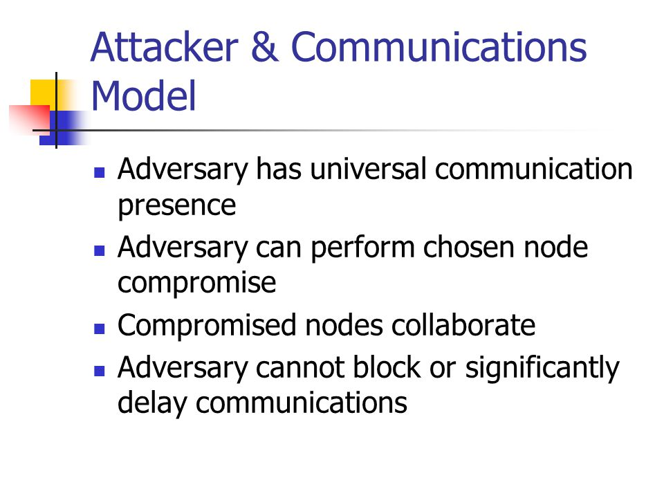 Attacker & Communications Model Adversary has universal communication presence Adversary can perform chosen node compromise Compromised nodes collaborate Adversary cannot block or significantly delay communications