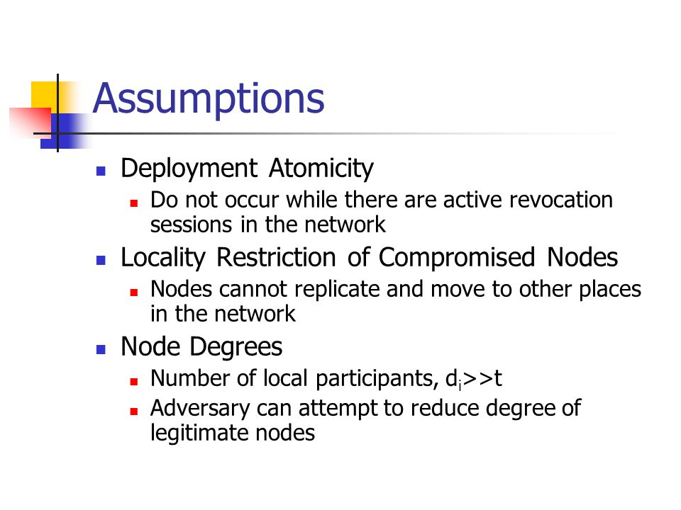 Assumptions Deployment Atomicity Do not occur while there are active revocation sessions in the network Locality Restriction of Compromised Nodes Nodes cannot replicate and move to other places in the network Node Degrees Number of local participants, d i >>t Adversary can attempt to reduce degree of legitimate nodes