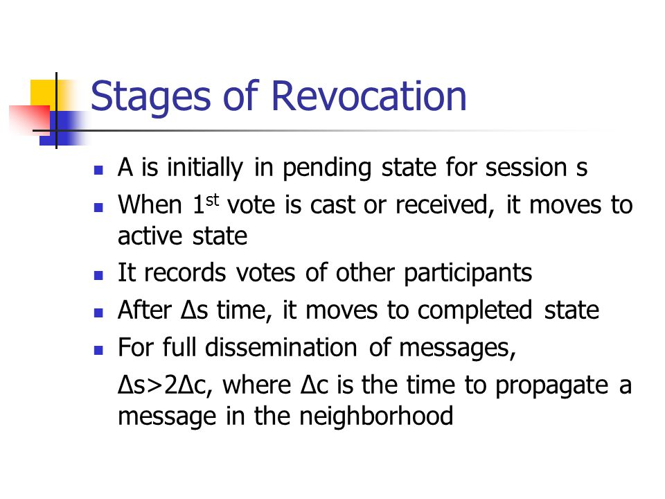 Stages of Revocation A is initially in pending state for session s When 1 st vote is cast or received, it moves to active state It records votes of other participants After Δs time, it moves to completed state For full dissemination of messages, Δs>2Δc, where Δc is the time to propagate a message in the neighborhood