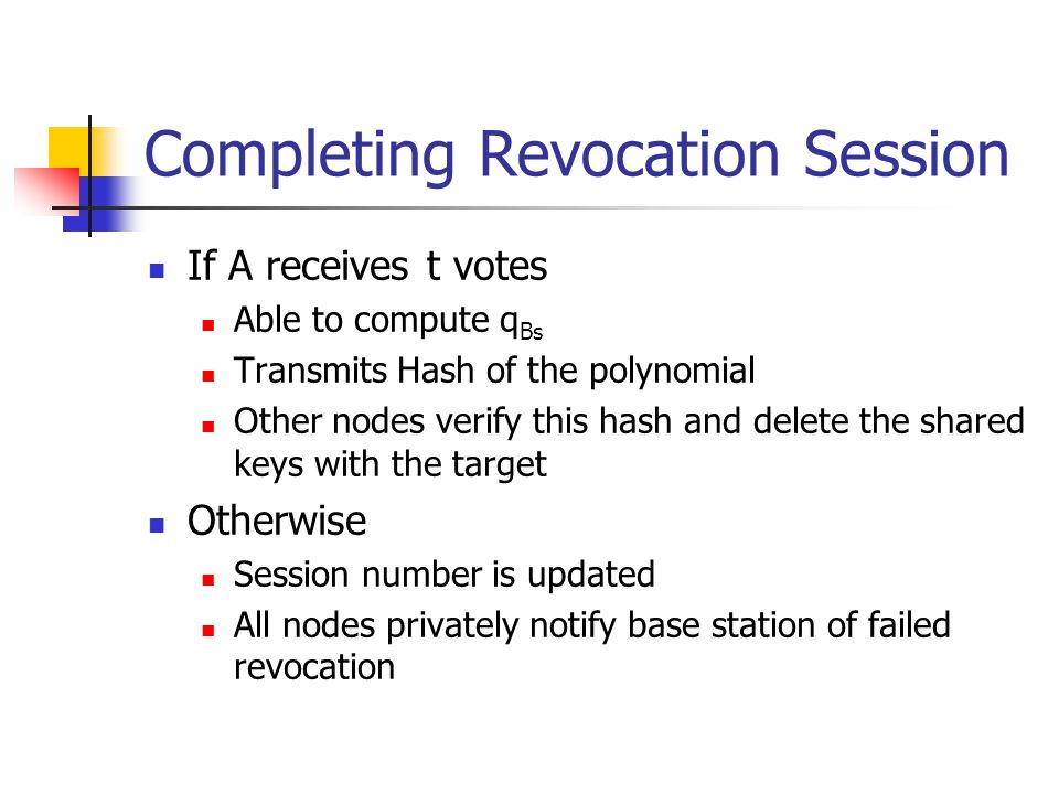 Completing Revocation Session If A receives t votes Able to compute q Bs Transmits Hash of the polynomial Other nodes verify this hash and delete the shared keys with the target Otherwise Session number is updated All nodes privately notify base station of failed revocation