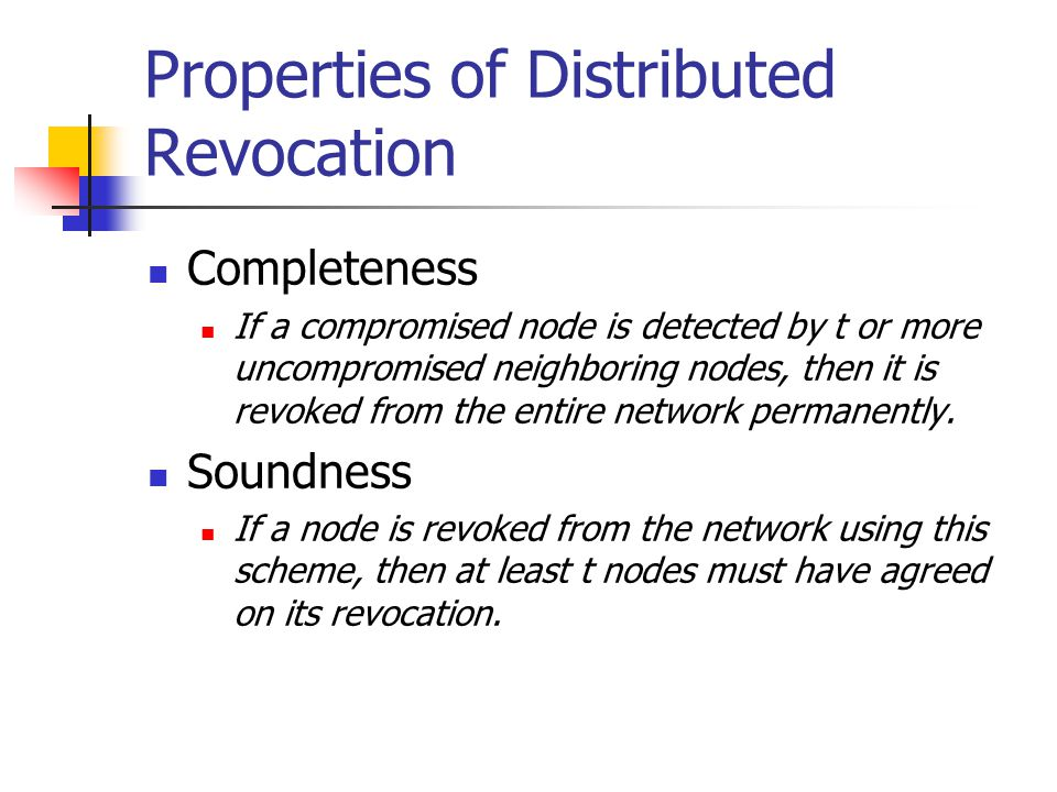 Properties of Distributed Revocation Completeness If a compromised node is detected by t or more uncompromised neighboring nodes, then it is revoked from the entire network permanently.