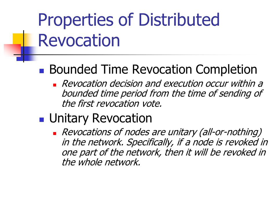 Properties of Distributed Revocation Bounded Time Revocation Completion Revocation decision and execution occur within a bounded time period from the time of sending of the first revocation vote.