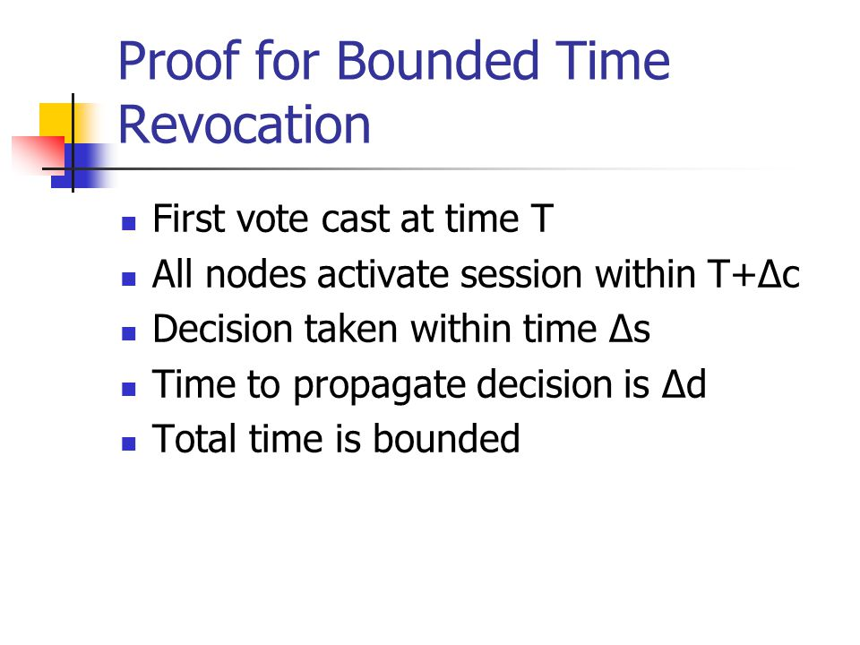 Proof for Bounded Time Revocation First vote cast at time T All nodes activate session within T+Δc Decision taken within time Δs Time to propagate decision is Δd Total time is bounded
