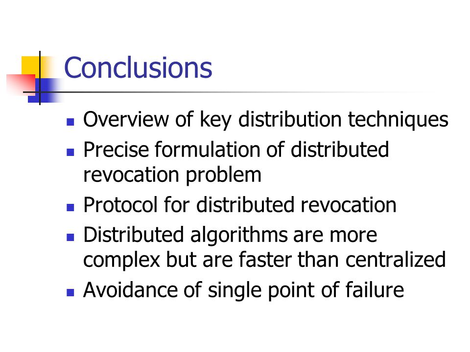 Conclusions Overview of key distribution techniques Precise formulation of distributed revocation problem Protocol for distributed revocation Distributed algorithms are more complex but are faster than centralized Avoidance of single point of failure