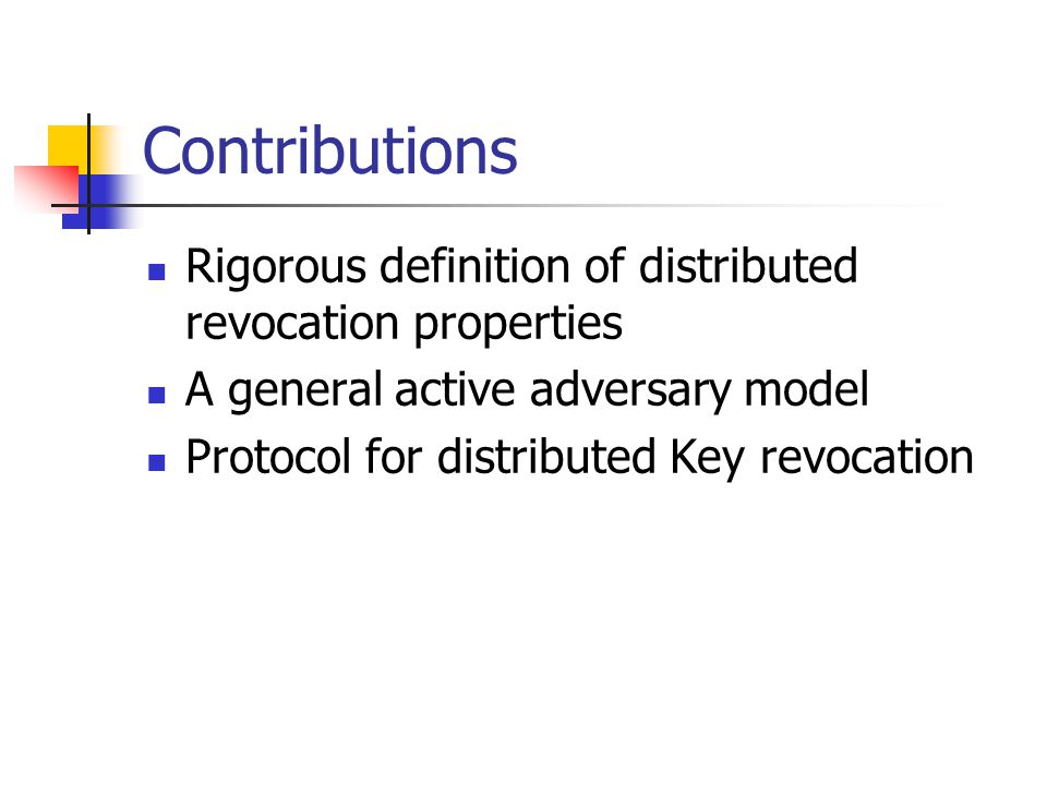 Contributions Rigorous definition of distributed revocation properties A general active adversary model Protocol for distributed Key revocation