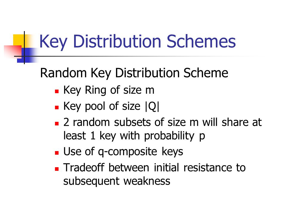 Key Distribution Schemes Random Key Distribution Scheme Key Ring of size m Key pool of size |Q| 2 random subsets of size m will share at least 1 key with probability p Use of q-composite keys Tradeoff between initial resistance to subsequent weakness
