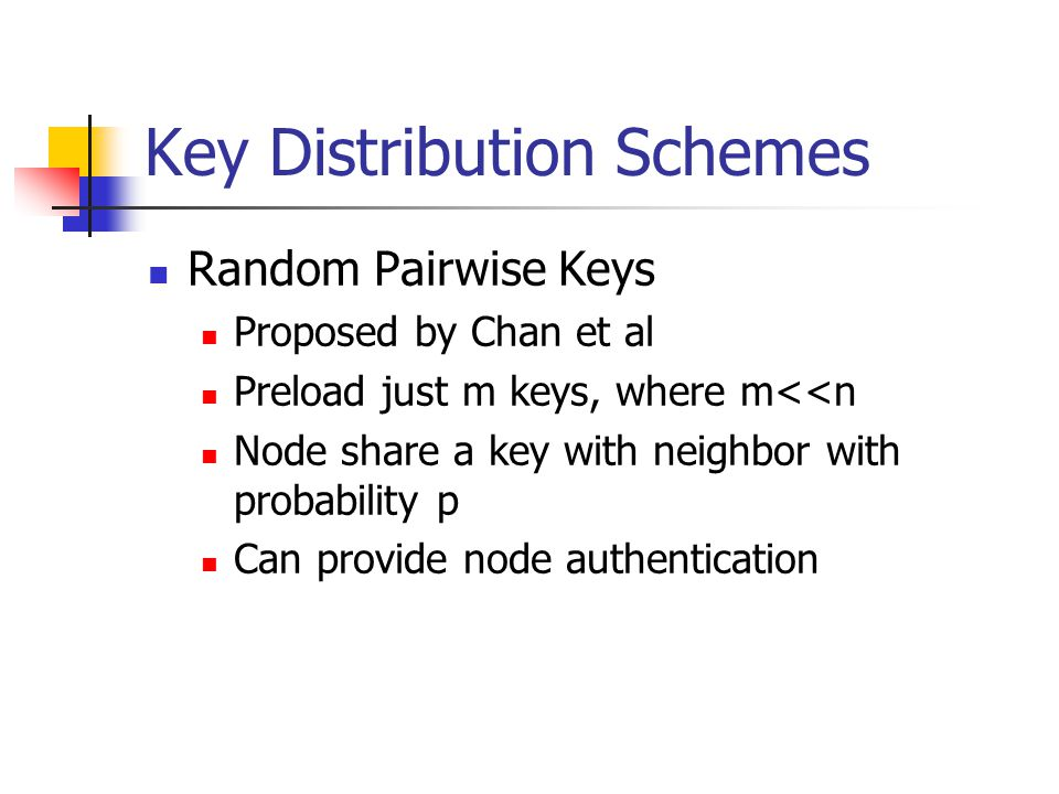 Key Distribution Schemes Random Pairwise Keys Proposed by Chan et al Preload just m keys, where m<<n Node share a key with neighbor with probability p Can provide node authentication