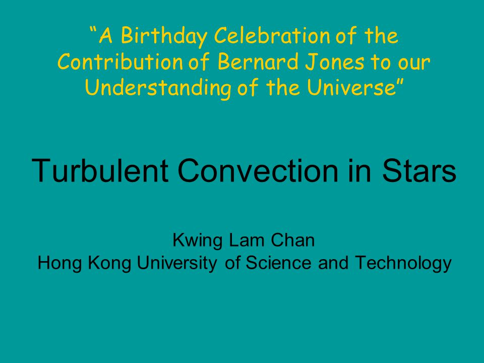 Turbulent Convection in Stars Kwing Lam Chan Hong Kong University of Science and Technology A Birthday Celebration of the Contribution of Bernard Jones to our Understanding of the Universe