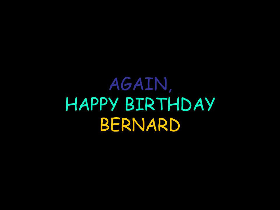 AGAIN, HAPPY BIRTHDAY BERNARD