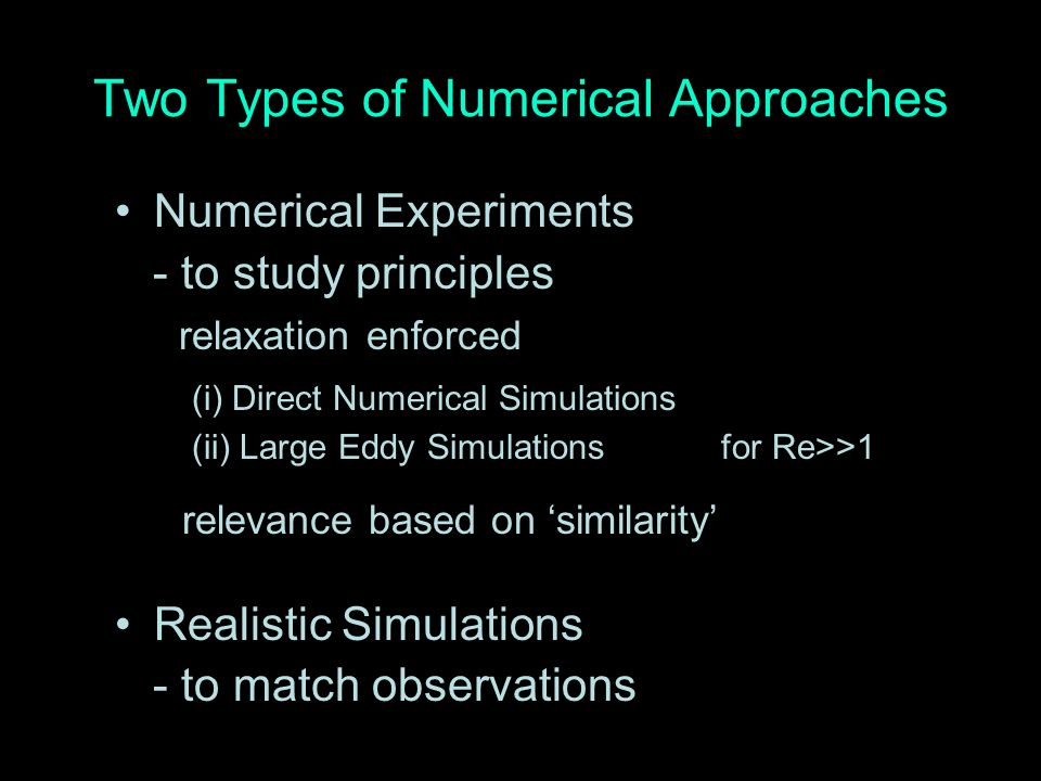 Two Types of Numerical Approaches Numerical Experiments - to study principles relaxation enforced (i) Direct Numerical Simulations (ii) Large Eddy Sim