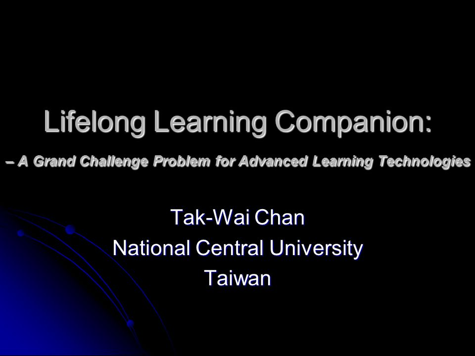Lifelong Learning Companion: – A Grand Challenge Problem for Advanced Learning Technologies Tak-Wai Chan National Central University Taiwan
