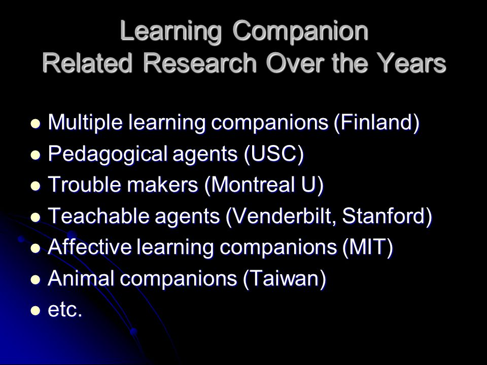 Learning Companion Related Research Over the Years Multiple learning companions (Finland) Multiple learning companions (Finland) Pedagogical agents (USC) Pedagogical agents (USC) Trouble makers (Montreal U) Trouble makers (Montreal U) Teachable agents (Venderbilt, Stanford) Teachable agents (Venderbilt, Stanford) Affective learning companions (MIT) Affective learning companions (MIT) Animal companions (Taiwan) Animal companions (Taiwan) etc.