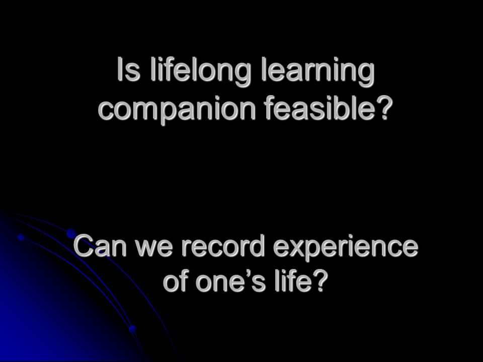 Is lifelong learning companion feasible? Can we record experience of one's life?
