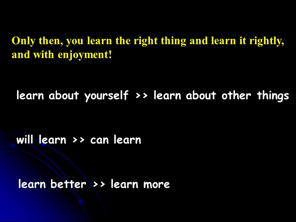 learn better >> learn more will learn >> can learn learn about yourself >> learn about other things Only then, you learn the right thing and learn it rightly, and with enjoyment!