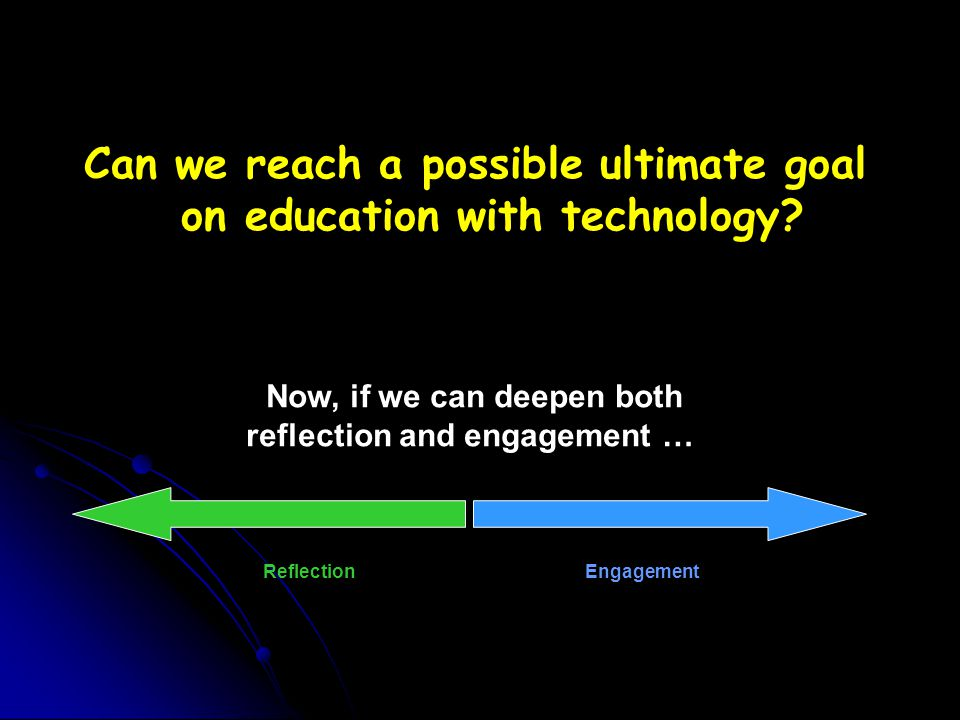 EngagementReflection Now, if we can deepen both reflection and engagement … Can we reach a possible ultimate goal on education with technology?
