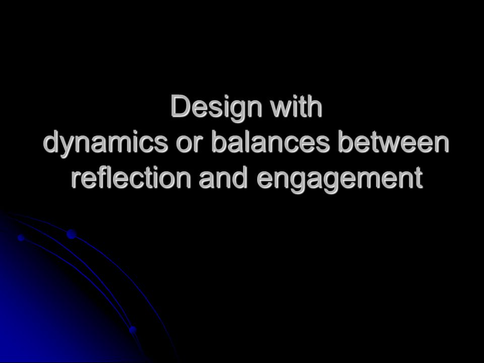 Design with dynamics or balances between reflection and engagement
