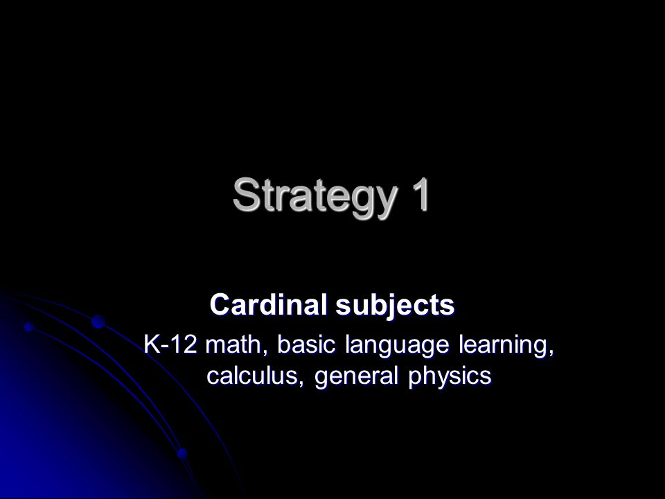 Strategy 1 Cardinal subjects K-12 math, basic language learning, calculus, general physics